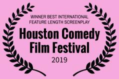 WINNER BEST INTERNATIONAL SCREENPLAY - Houston Comedy Film Festival - 2019-2